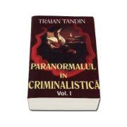 Paranormalul in criminalistica. Volumul I