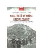 Munca fortata din Romania in regimul comunist - Nicoleta Ionescu-Gura