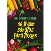 Sa traim sanatos fara toxine. Ghid fundamental. Alimente si plante naturale pentru regenerarea celulara completa (Ed. a V-a)