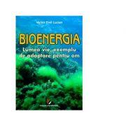 Bioenergia. Lumea vie, exemplu de adaptare pentru om - Victor Emil Lucian