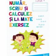 Auxiliar pentru clasa I - Numar, scriu si calculez si la mate exersez