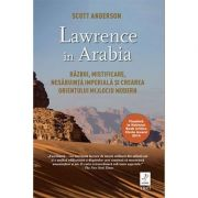 Lawrence in Arabia - Scott Anderson. Traducere de Irina Negrea
