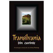 Transilvania din cuvinte - Antologie alcatuita de Irina Petras