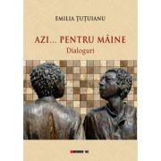 Azi... pentru maine - dialoguri - Emilia TUTUIANU