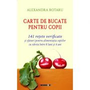 Carte de bucate pentru copii. 141 retete verificate si sfaturi pentru alimentatia copiilor cu varsta intre 6 luni si 4 ani - Alexandra ROTARU