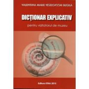 Dictionar explicativ pentru vizitatorul de muzeu (Valentina Marie Veselovschi Busila)