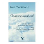 Din inima si mainile mele. Cum sa obtinem sanatate si echilibru prin terapia craniosacrala - Kate Mackinnon