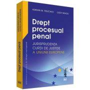 Drept procesual penal. Jurisprudenta Curtii de Justitie a Uniunii Europene - Adrian M. Truichici, Luiza Neagu