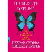Frumusete deplina. Cum sa te transformi din interior -Deepak CHOPRA, Kymberly Snyder