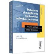 Incheierea si modificarea contractului individual de munca. Practica judiciara. Norme procedurale (Lucia Uta, Virginia Filipescu)