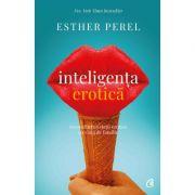 Inteligenta erotica. Editia a IV-a. Reconcilierea vietii erotice cu viata de familie - Esther Perel