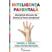 Inteligenta parentala. Disciplina dincolo de drame si haos emotional (Daniel J. Siegel, Tina Payne Bryson)