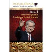 Mihai I – Un veac de singuratate in slujba unei Romanii suferinde - Dan-Silviu Boerescu