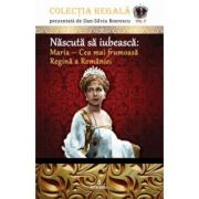 Nascuta sa iubeasca: Maria – Cea mai frumoasa Regina a Romaniei - Dan-Silviu Boerescu