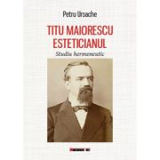 Titu Maiorescu Esteticianul - Studiu hermeneutic - Petru URSACHE