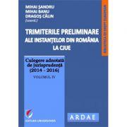 Trimiterile preliminare ale instantelor din Romania la CJUE. Culegere adnotata de jurisprudenta (2014-2016). Volumul IV (Mihai Sandru)