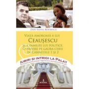 Viata amoroasa a lui Ceausescu si a familiei lui politice - Dan-Silviu Boerescu