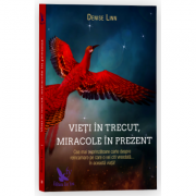 Vieti in trecut, miracole in prezent. Cea mai cuprinzatoare carte despre reincarnare pe care o vei citi vreodata... in aceasta viata! - Denise Linn