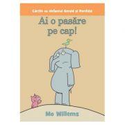 Cartile cu elefantul Gerald si Porchita. Ai o pasare pe cap! Paperback - Mo Willems