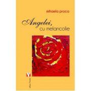 Angelei, cu melancolie - Mihaela Proca