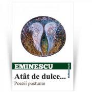 Atat de dulce... Poezii postume - Mihai Eminescu