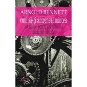 Cum sa-ti antrenezi mintea - Arnold Bennett