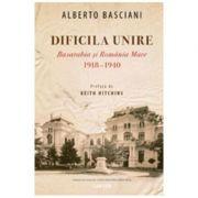 Dificila Unire. Basarabia si Romania Mare 1918-1940 - Alberto Basciani