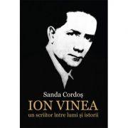 Ion Vinea: un scriitor intre lumi si istorii - Sanda Cordos