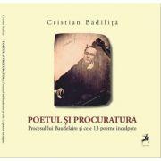 Poetul si procuratura. Procesul lui Baudelaire si cele 13 poeme inculpate - Cristian Badilita