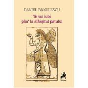 Te voi iubi pan' la sfarsitul patului - Daniel Banulescu