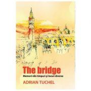 The Bridge. Memorii din timpuri si locuri diverse - Adrian Tuchel