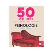 50 de idei pe care trebuie sa le cunosti. Psihologie - Adrian Furnham