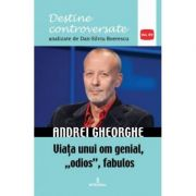 Andrei Gheorghe. Viata unui om genial, odios, fabulos - Dan-Silviu Boerescu