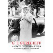 Aspecte din lumea reala. Gurdjieff vorbeste elevilor sai - G. I. Gurdjieff