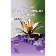 Invata cum sa lucrezi cu cristalele in 21 de zile - Judy Hall