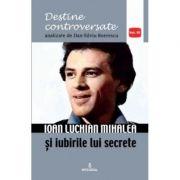 Ioan Luchian Mihalea si iubirile lui secrete - Dan-Silviu Boerescu