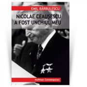 Nicolae Ceausescu a fost unchiul meu - Emil Barbulescu