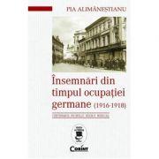 Insemnari din timpul ocupatiei Germane (1916-1918) - Pia Alimanestianu