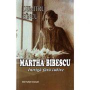 Martha Bibescu. Intriga fara iubire - Dumitru Hincu