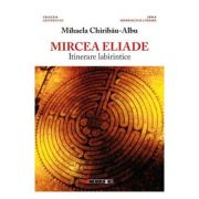 Mircea Eliade, itinerare labirintice - Mihaela Chiribau-Albu