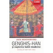 Genghis-Han si nasterea lumii moderne (Jack Weatherford)