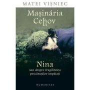 Masinaria Cehov. Nina sau despre fragilitatea pescarusilor impaiati - Matei Visniec