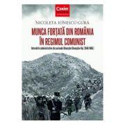 Munca fortata in Romania in regimul comunist (Nicoleta Ionescu Gura)