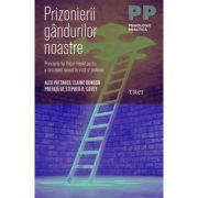Prizonierii gandurilor noastre. Principiile lui Viktor Frankl pentru a descoperi sensul in viata si profesie - Alex Pattakos