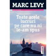 Toate acele lucruri pe care nu ni le-am spus - Marc Levy. Traducere de Marie-Jeanne Vasiloiu