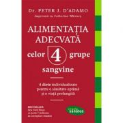 Alimentatia adecvata celor 4 grupe sangvine - Dr. Peter J. D'Adamo, Catherine Whitney