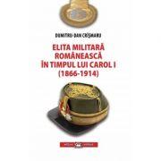 Elita militara romaneasca in timpul lui Carol I (1866-1914) - Dumitru-Dan Crismaru