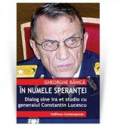 In numele sperantei. Dialog sine ira et studio cu generalul de justitie Constantin Lucescu - Gheorghe Banica