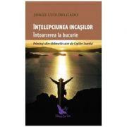 Intelepciunea incasilor. Intoarcerea la bucurie - Jorge Luis Delgado