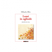 Lumi in oglinda. Jurnal 2010 - 2015 - Mihaela Albu